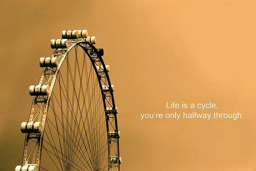 Life is a cycle you're only halfway through